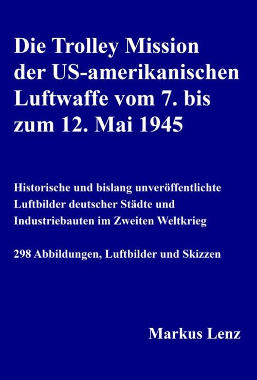 Die Trolley Mission der US-amerikanischen Luftwaffe vom 7. bis zum 12. Mai 1945. Historische und bislang unveröffentlichte Luftbilder deutscher Städte und Industriebauten im Zweiten Weltkrieg